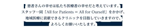 患者さんの幸せは私たち医療者の幸せだと考えています。スタッフ一同「All for Patients = All for Ourself」をかかげ、地域医療に貢献できるクリニックを目指していきますので、よろしくお願いします。